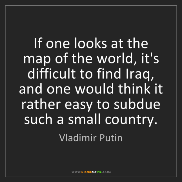 Vladimir Putin: If one looks at the map of the world, it's difficult...