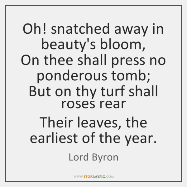 Oh! snatched away in beauty's bloom,  On thee shall press no ponderous ...
