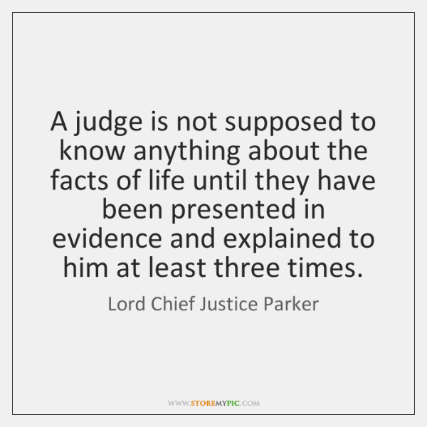 A judge is not supposed to know anything about the facts of ...
