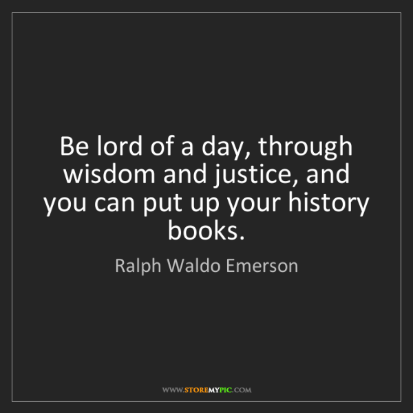 Ralph Waldo Emerson: Be lord of a day, through wisdom and justice, and you...