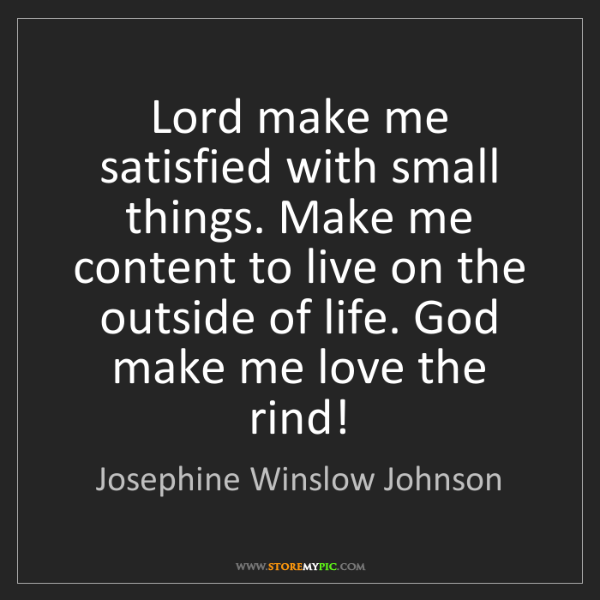 Josephine Winslow Johnson: Lord make me satisfied with small things. Make me content...
