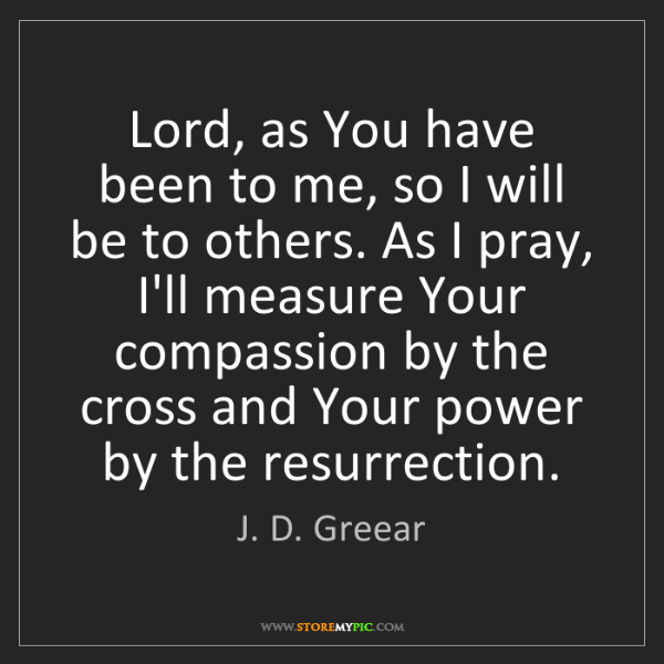 J. D. Greear: Lord, as You have been to me, so I will be to others....