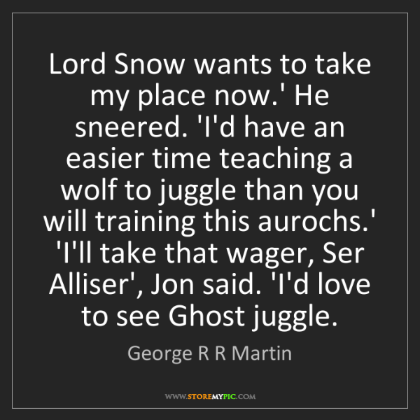 George R R Martin: Lord Snow wants to take my place now.' He sneered. 'I'd...