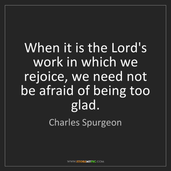 Charles Spurgeon: When it is the Lord's work in which we rejoice, we need...