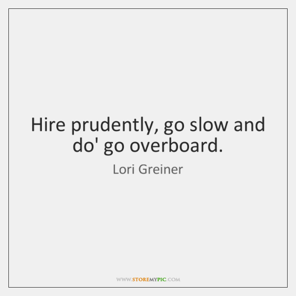 Hire prudently, go slow and do' go overboard.