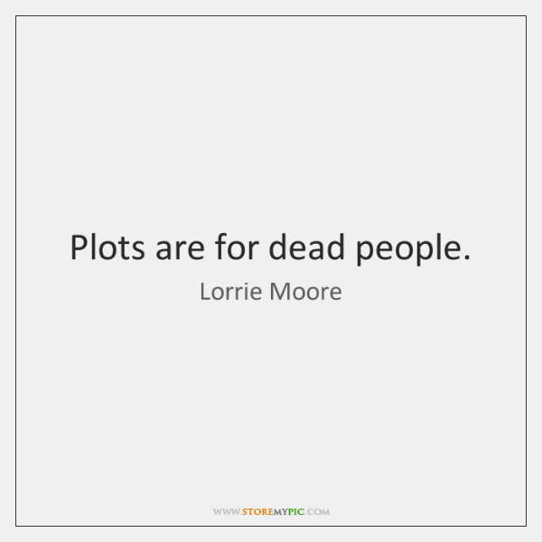 Plots are for dead people.