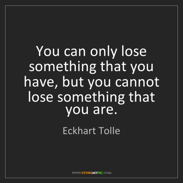Eckhart Tolle: You can only lose something that you have, but you cannot...