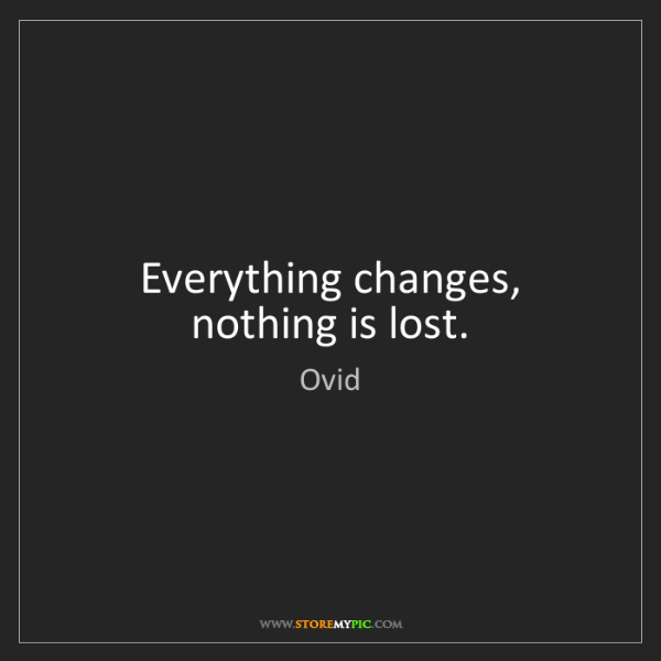 Ovid: Everything changes, nothing is lost.