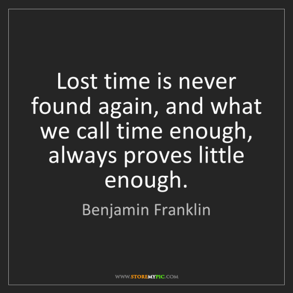 Benjamin Franklin: Lost time is never found again, and what we call time...