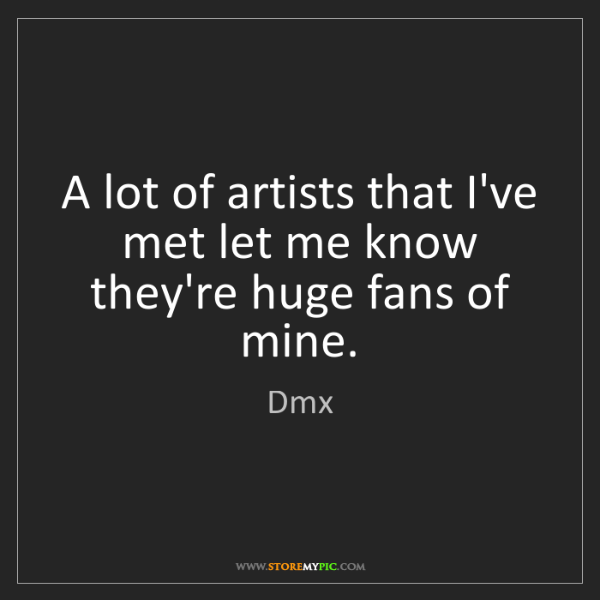 Dmx: A lot of artists that I've met let me know they're huge...