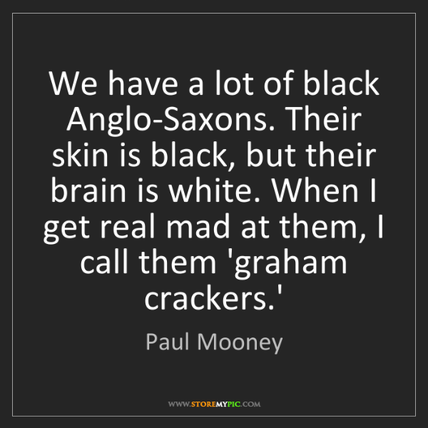 Paul Mooney: We have a lot of black Anglo-Saxons. Their skin is black,...