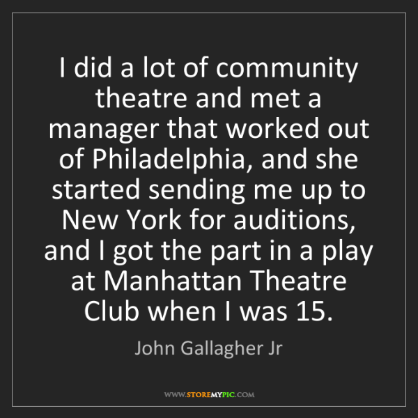 John Gallagher Jr: I did a lot of community theatre and met a manager that...