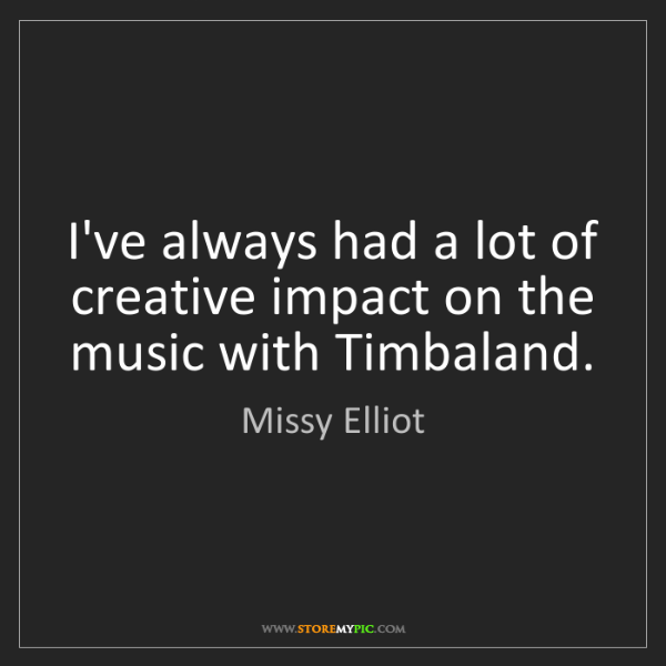 Missy Elliot: I've always had a lot of creative impact on the music...