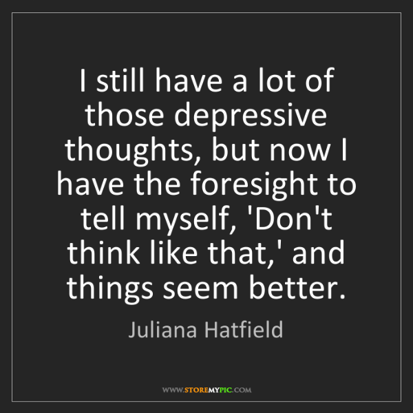 Juliana Hatfield: I still have a lot of those depressive thoughts, but...