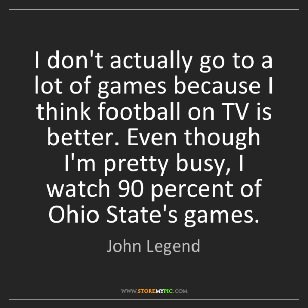 John Legend: I don't actually go to a lot of games because I think...