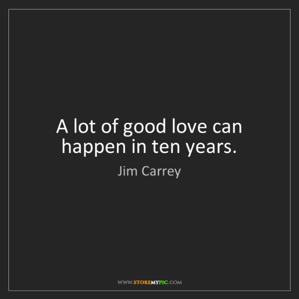 Jim Carrey: A lot of good love can happen in ten years.