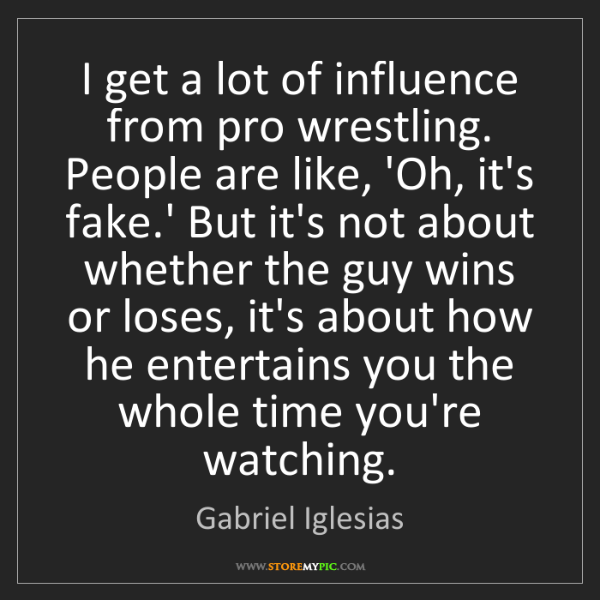 Gabriel Iglesias: I get a lot of influence from pro wrestling. People are...