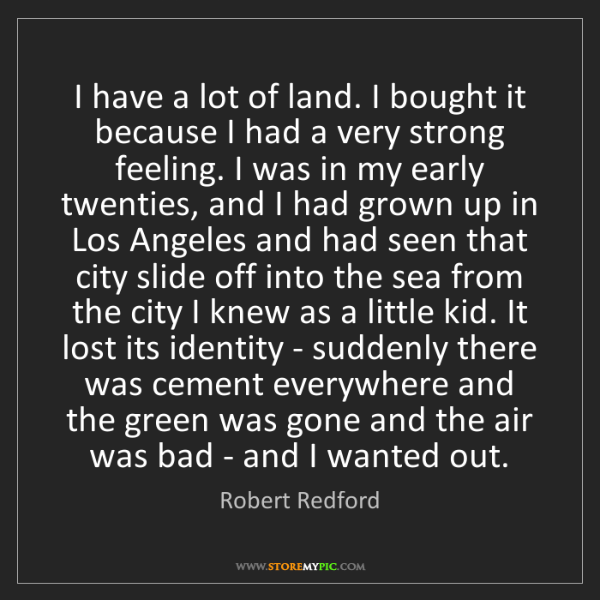 Robert Redford: I have a lot of land. I bought it because I had a very...