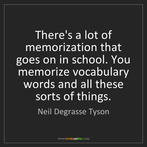 Neil Degrasse Tyson: There's a lot of memorization that goes on in school....