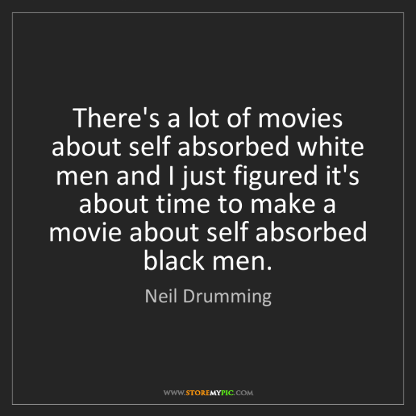 Neil Drumming: There's a lot of movies about self absorbed white men...