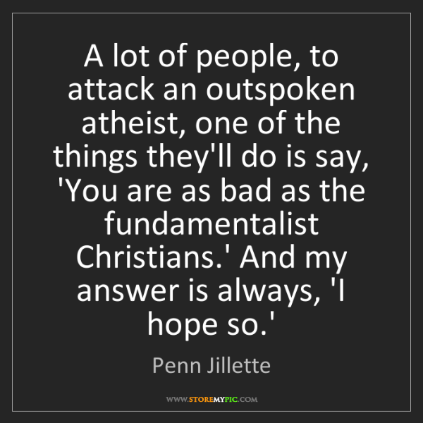 Penn Jillette: A lot of people, to attack an outspoken atheist, one...