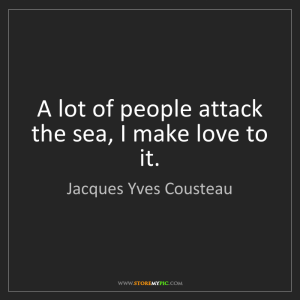 Jacques Yves Cousteau: A lot of people attack the sea, I make love to it.