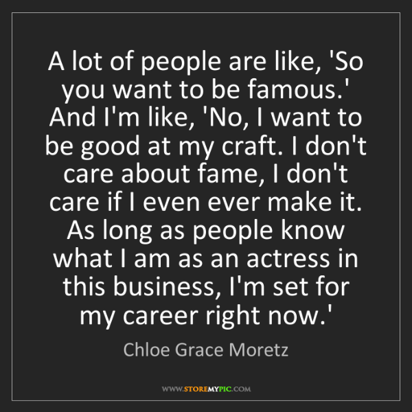 Chloe Grace Moretz: A lot of people are like, 'So you want to be famous.'...