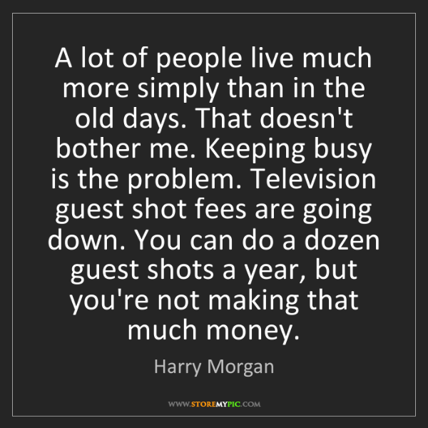 Harry Morgan: A lot of people live much more simply than in the old...