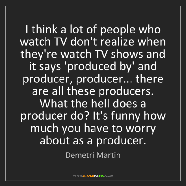 Demetri Martin: I think a lot of people who watch TV don't realize when...