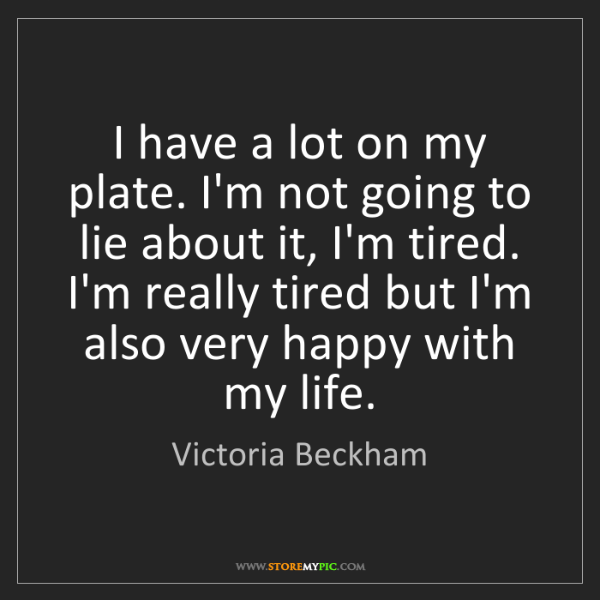 Victoria Beckham: I have a lot on my plate. I'm not going to lie about...