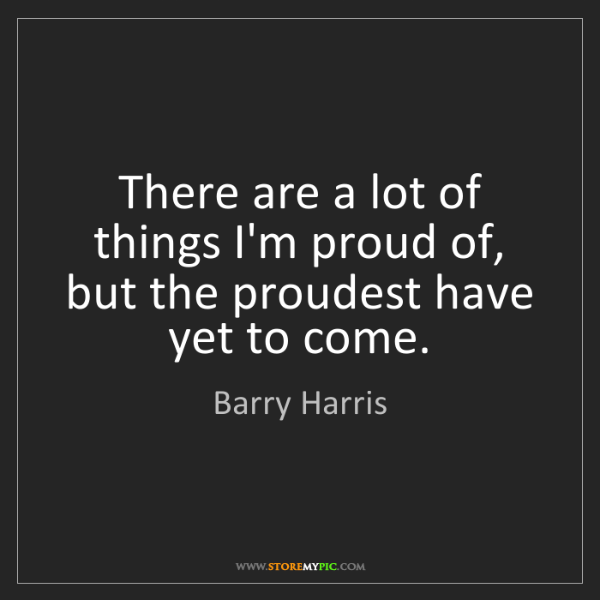 Barry Harris: There are a lot of things I'm proud of, but the proudest...