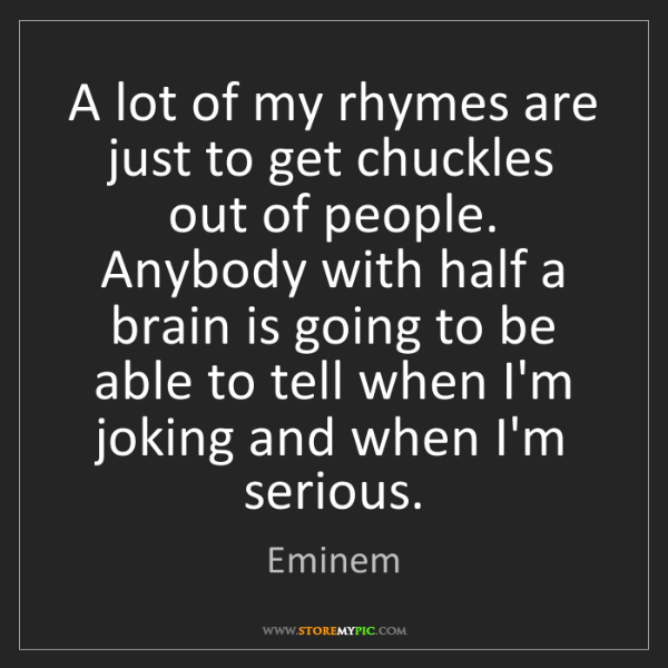 Eminem: A lot of my rhymes are just to get chuckles out of people....