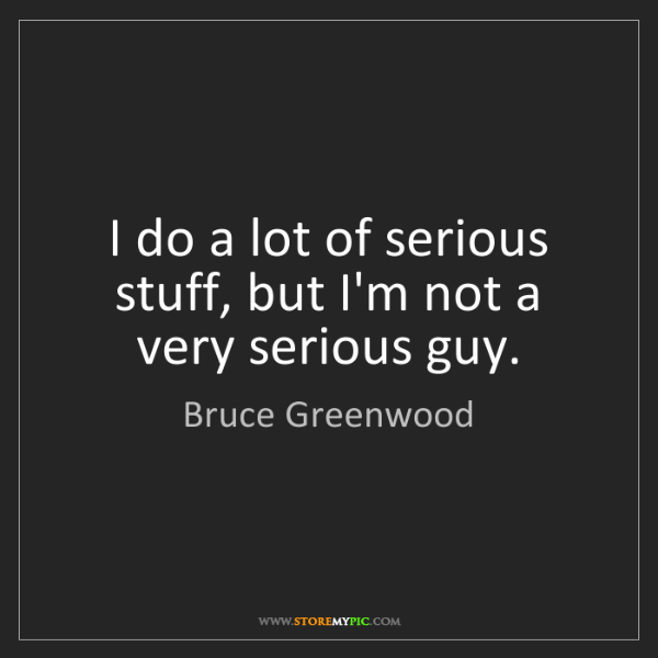 Bruce Greenwood: I do a lot of serious stuff, but I'm not a very serious...
