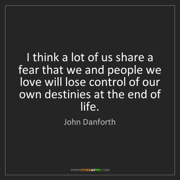 John Danforth: I think a lot of us share a fear that we and people we...