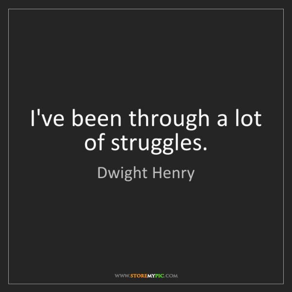 Dwight Henry: I've been through a lot of struggles.