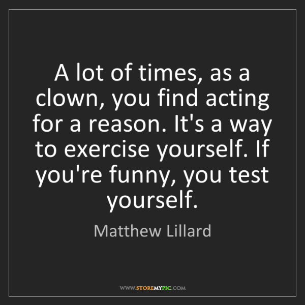 Matthew Lillard: A lot of times, as a clown, you find acting for a reason....
