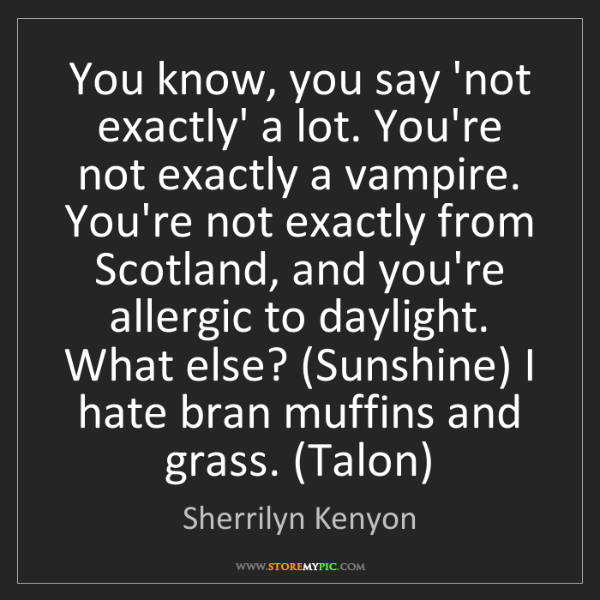 Sherrilyn Kenyon: You know, you say 'not exactly' a lot. You're not exactly...