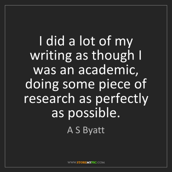 A S Byatt: I did a lot of my writing as though I was an academic,...