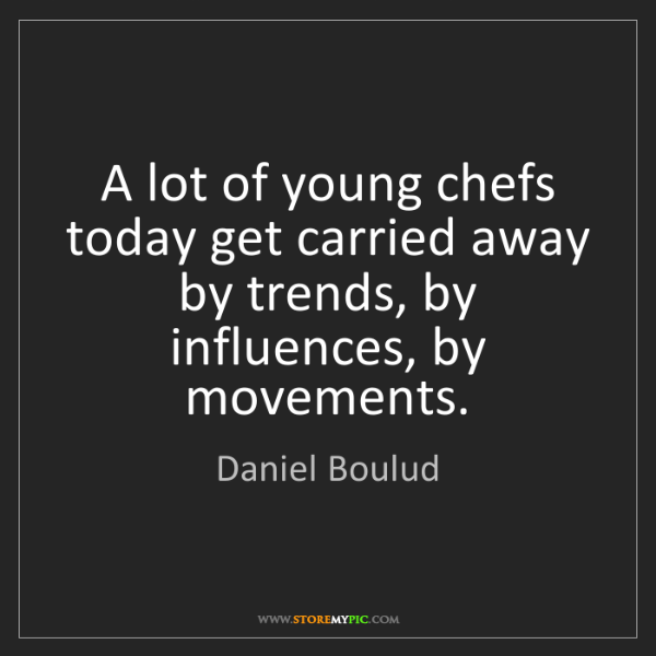 Daniel Boulud: A lot of young chefs today get carried away by trends,...