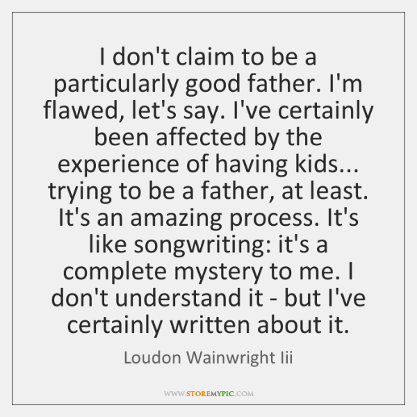 I don't claim to be a particularly good father. I'm flawed, let's ...