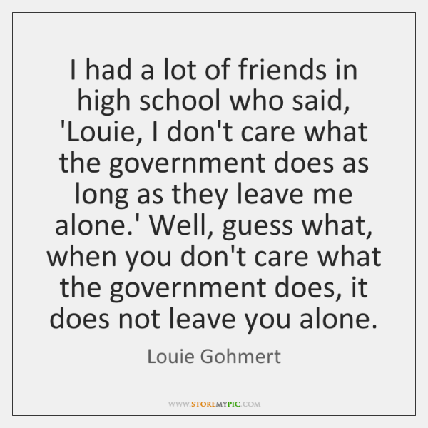 I had a lot of friends in high school who said, 'Louie, ...