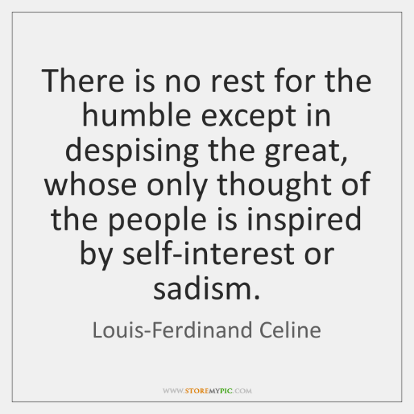 There is no rest for the humble except in despising the great, ...