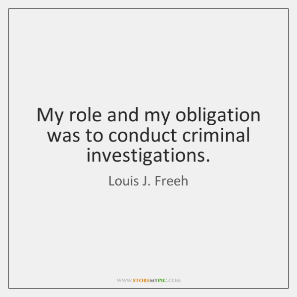 My role and my obligation was to conduct criminal investigations.