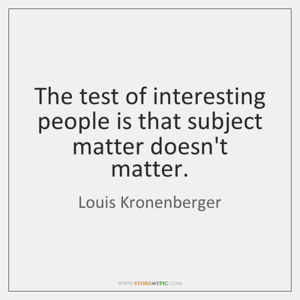The test of interesting people is that subject matter doesn't matter.