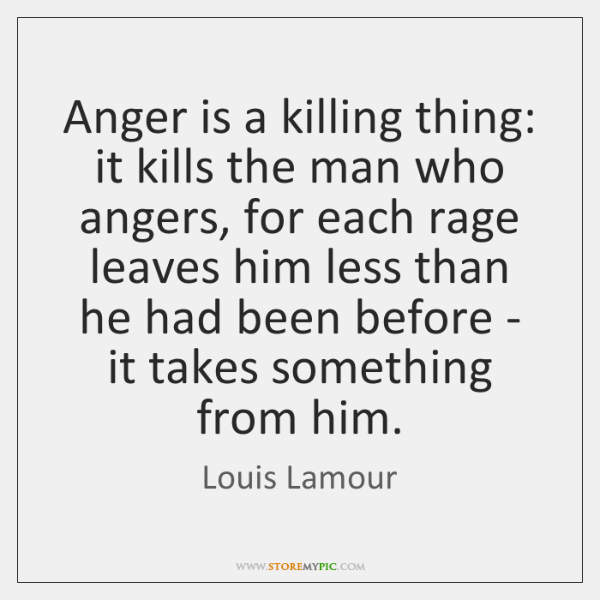 Anger is a killing thing: it kills the man who angers, for ...
