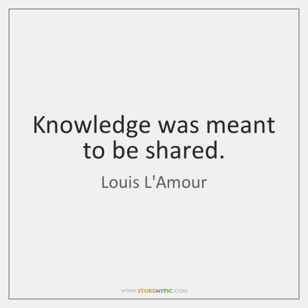 Knowledge was meant to be shared.