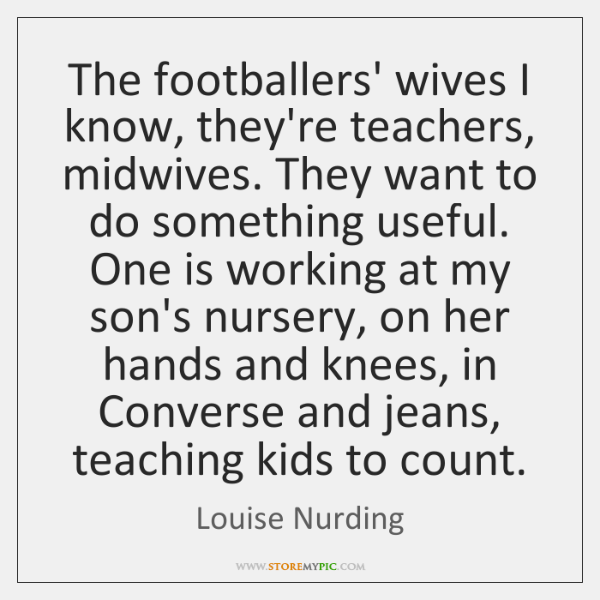 The footballers' wives I know, they're teachers, midwives. They want to do ...