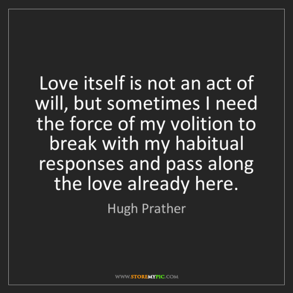 Hugh Prather: Love itself is not an act of will, but sometimes I need...