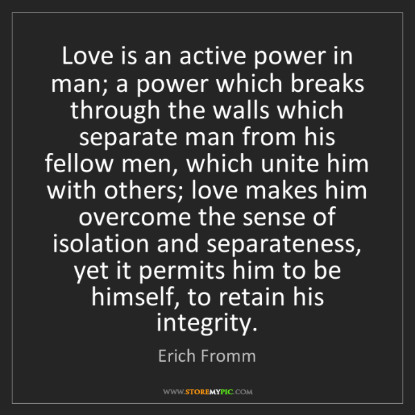 Erich Fromm: Love is an active power in man; a power which breaks...