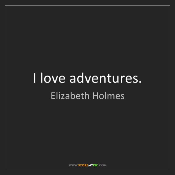 Elizabeth Holmes: I love adventures.